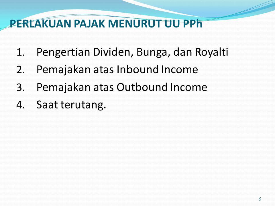 1. Pengertian Dividen, Bunga, dan Royalti 2. Pemajakan atas Inbound Income 3. Pemajakan atas Outbound Income 4. Saat terutang. PERLAKUAN PAJAK MENURUT