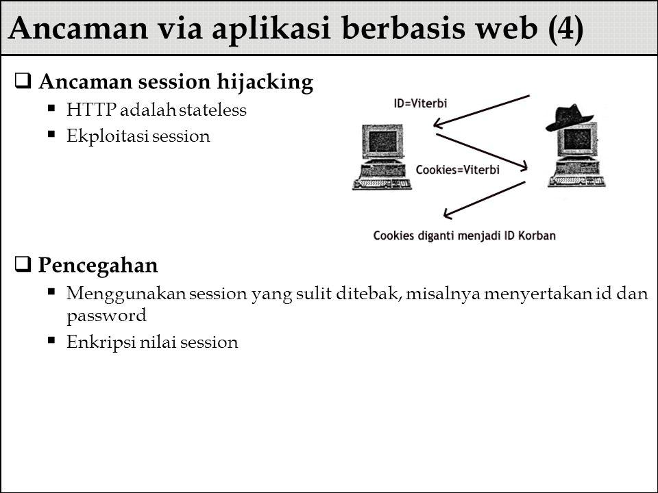 Ancaman via aplikasi berbasis web (4)  Ancaman session hijacking  HTTP adalah stateless  Ekploitasi session  Pencegahan  Menggunakan session yang sulit ditebak, misalnya menyertakan id dan password  Enkripsi nilai session