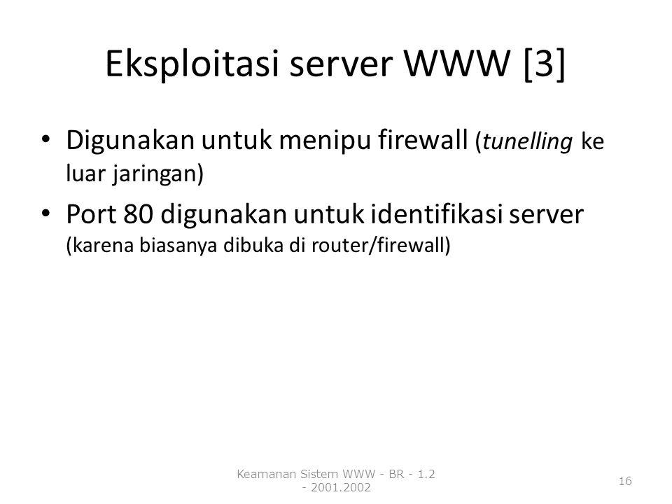 Eksploitasi server WWW [3] Digunakan untuk menipu firewall (tunelling ke luar jaringan) Port 80 digunakan untuk identifikasi server (karena biasanya dibuka di router/firewall) Keamanan Sistem WWW - BR - 1.2 - 2001.2002 16