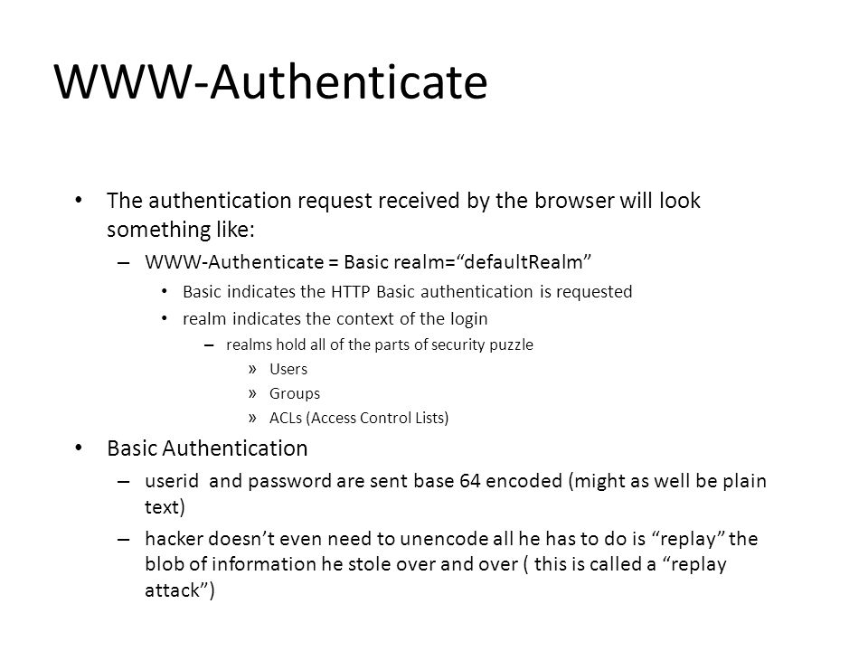 WWW-Authenticate The authentication request received by the browser will look something like: – WWW-Authenticate = Basic realm= defaultRealm Basic indicates the HTTP Basic authentication is requested realm indicates the context of the login – realms hold all of the parts of security puzzle » Users » Groups » ACLs (Access Control Lists) Basic Authentication – userid and password are sent base 64 encoded (might as well be plain text) – hacker doesn't even need to unencode all he has to do is replay the blob of information he stole over and over ( this is called a replay attack )