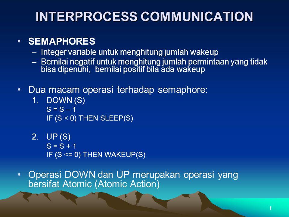 1 INTERPROCESS COMMUNICATION SEMAPHORES –Integer variable untuk menghitung jumlah wakeup –Bernilai negatif untuk menghitung jumlah permintaan yang tidak bisa dipenuhi, bernilai positif bila ada wakeup Dua macam operasi terhadap semaphore: 1.DOWN (S) S = S – 1 IF (S < 0) THEN SLEEP(S) 2.UP (S) S = S + 1 IF (S <= 0) THEN WAKEUP(S) Operasi DOWN dan UP merupakan operasi yang bersifat Atomic (Atomic Action)