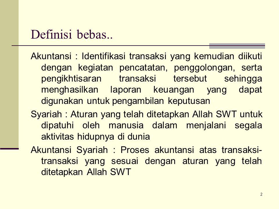 Tujuan Akuntansi Syariah Untuk mendukung kegiatan yang harus dilakukan sesuai syariah, karena tidak mungkin dapat menerapkan akuntansi yang sesuai dengan syariah jika transaksi yang akan dicatat oleh proses akuntansi tersebut tidak sesuai syariah 3
