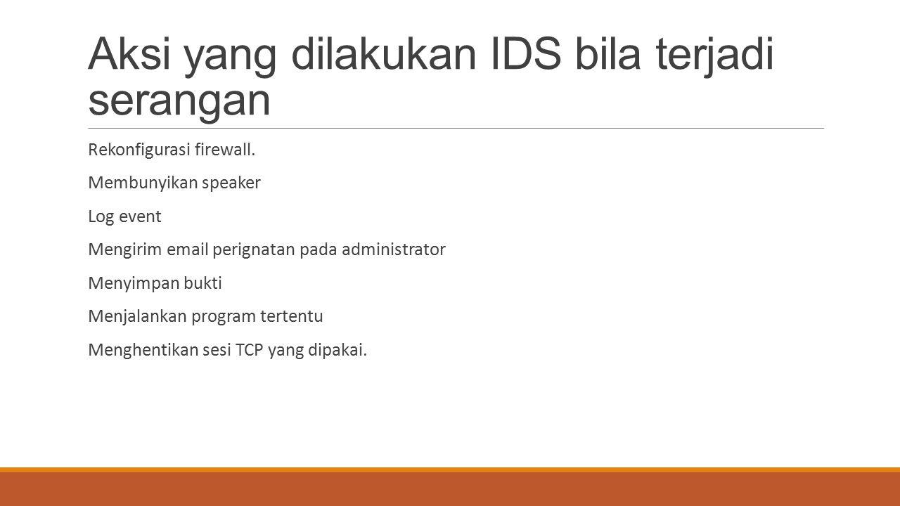 Aksi yang dilakukan IDS bila terjadi serangan Rekonfigurasi firewall. Membunyikan speaker Log event Mengirim email perignatan pada administrator Menyi