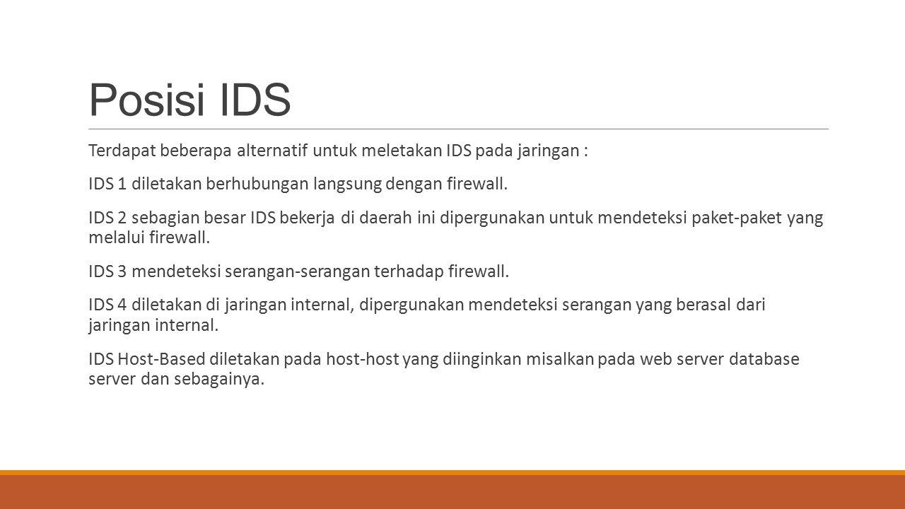 Posisi IDS Terdapat beberapa alternatif untuk meletakan IDS pada jaringan : IDS 1 diletakan berhubungan langsung dengan firewall. IDS 2 sebagian besar