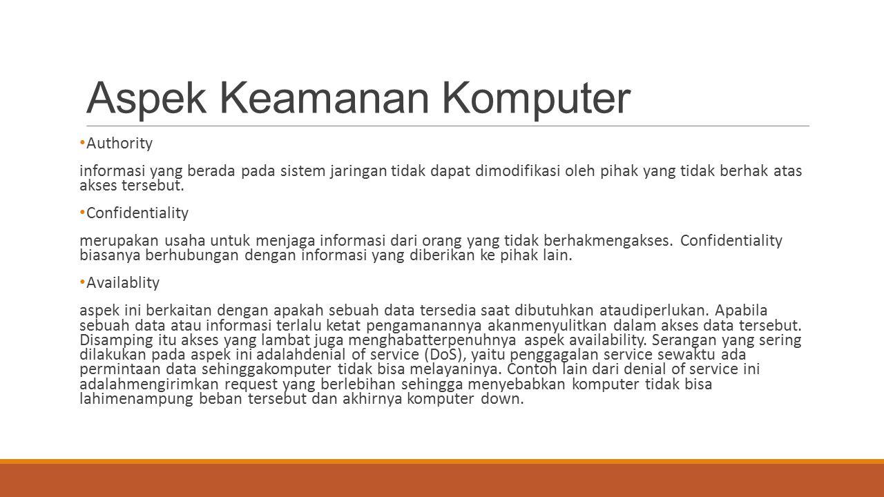 Aspek Keamanan Komputer Authority informasi yang berada pada sistem jaringan tidak dapat dimodifikasi oleh pihak yang tidak berhak atas akses tersebut