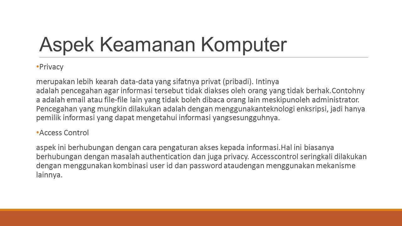 Aspek Keamanan Komputer Privacy merupakan lebih kearah data-data yang sifatnya privat (pribadi). Intinya adalah pencegahan agar informasi tersebut tid
