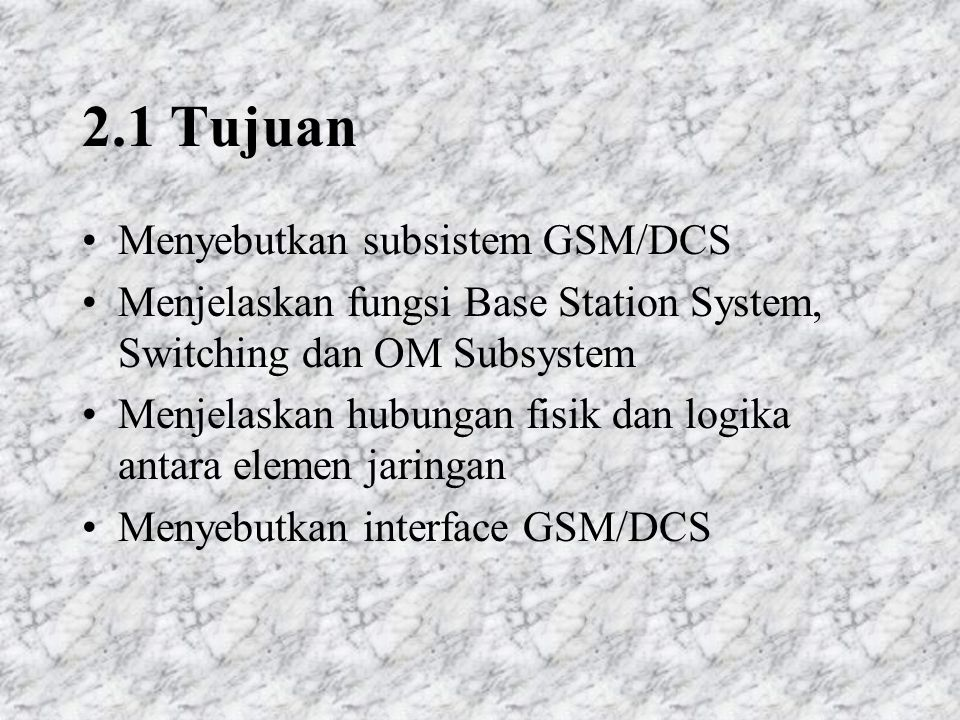 2.1 Tujuan Menyebutkan subsistem GSM/DCS Menjelaskan fungsi Base Station System, Switching dan OM Subsystem Menjelaskan hubungan fisik dan logika antara elemen jaringan Menyebutkan interface GSM/DCS