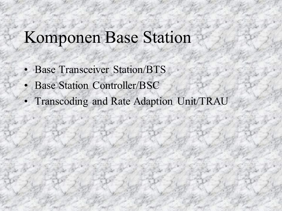 Komponen Base Station Base Transceiver Station/BTS Base Station Controller/BSC Transcoding and Rate Adaption Unit/TRAU