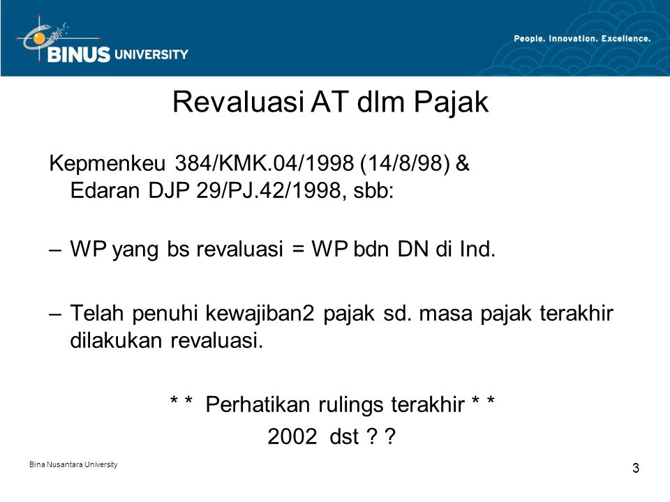 Bina Nusantara University 3 Revaluasi AT dlm Pajak Kepmenkeu 384/KMK.04/1998 (14/8/98) & Edaran DJP 29/PJ.42/1998, sbb: –WP yang bs revaluasi = WP bdn