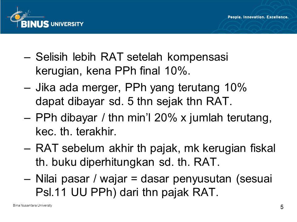 Bina Nusantara University 5 –Selisih lebih RAT setelah kompensasi kerugian, kena PPh final 10%. –Jika ada merger, PPh yang terutang 10% dapat dibayar