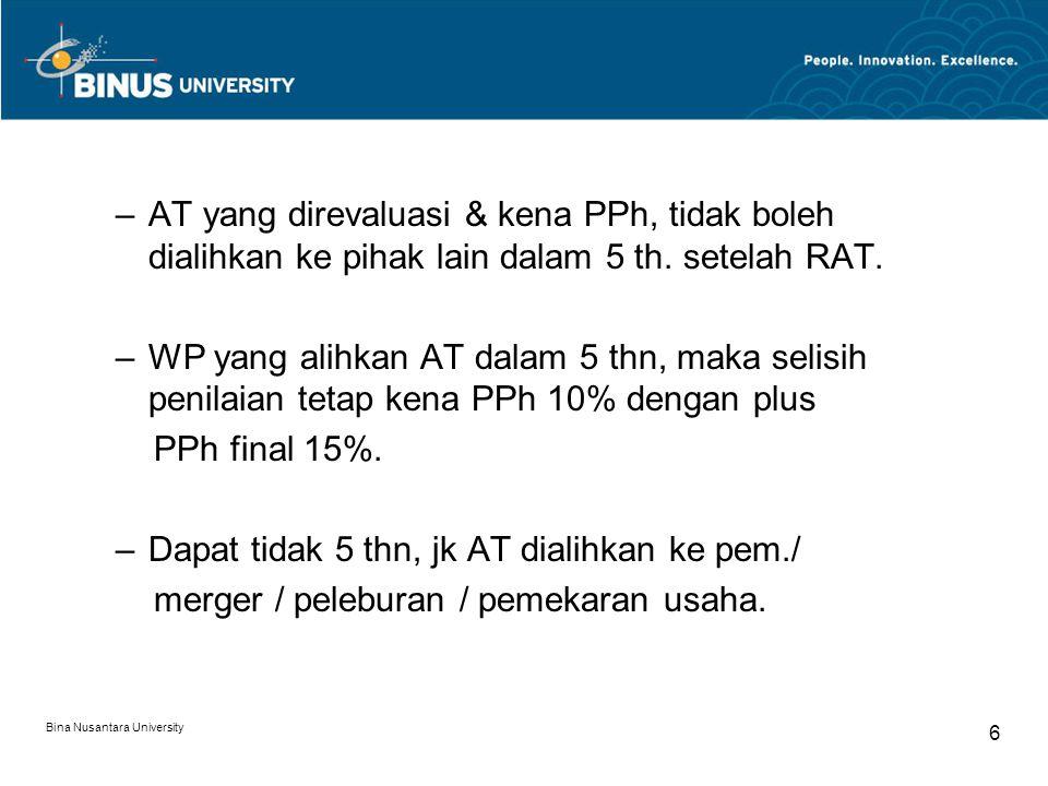 Bina Nusantara University 6 –AT yang direvaluasi & kena PPh, tidak boleh dialihkan ke pihak lain dalam 5 th. setelah RAT. –WP yang alihkan AT dalam 5