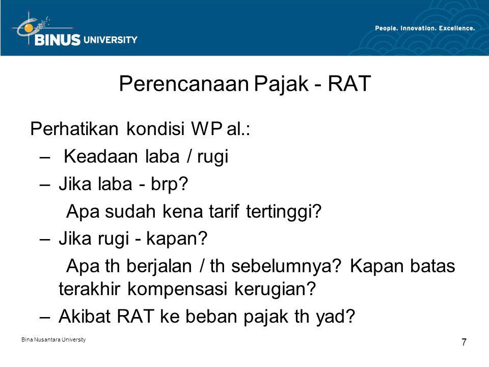 Bina Nusantara University 7 Perencanaan Pajak - RAT Perhatikan kondisi WP al.: – Keadaan laba / rugi –Jika laba - brp? Apa sudah kena tarif tertinggi?