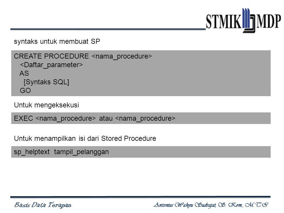 Basis Data Terapan Antonius Wahyu Sudrajat, S. Kom., M.T.I CREATE PROCEDURE AS [Syntaks SQL] GO syntaks untuk membuat SP EXEC atau Untuk mengeksekusi
