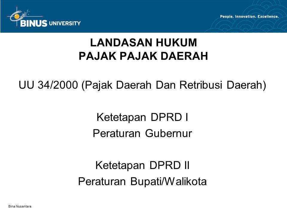 Bina Nusantara LANDASAN HUKUM PAJAK PAJAK DAERAH UU 34/2000 (Pajak Daerah Dan Retribusi Daerah) Ketetapan DPRD I Peraturan Gubernur Ketetapan DPRD II Peraturan Bupati/Walikota