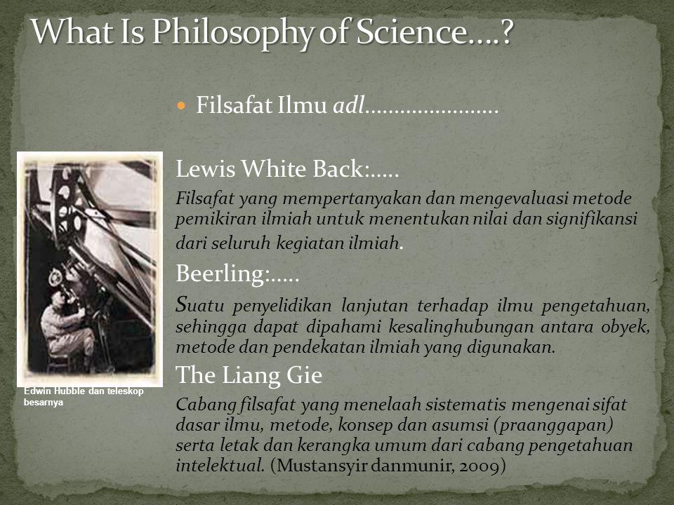 Filsafat Ilmu adl………………….. Lewis White Back:….. Filsafat yang mempertanyakan dan mengevaluasi metode pemikiran ilmiah untuk menentukan nilai dan signi