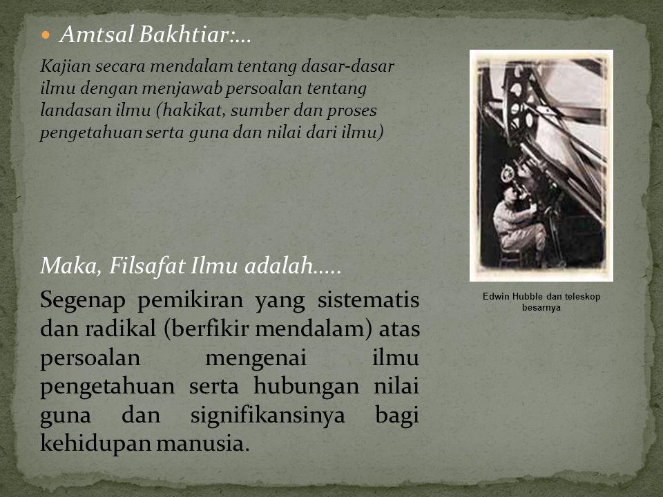 Amtsal Bakhtiar:… Kajian secara mendalam tentang dasar-dasar ilmu dengan menjawab persoalan tentang landasan ilmu (hakikat, sumber dan proses pengetah