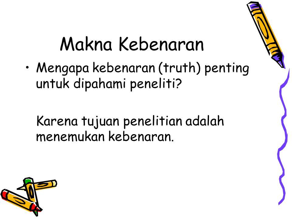 Makna Kebenaran Mengapa kebenaran (truth) penting untuk dipahami peneliti? Karena tujuan penelitian adalah menemukan kebenaran.