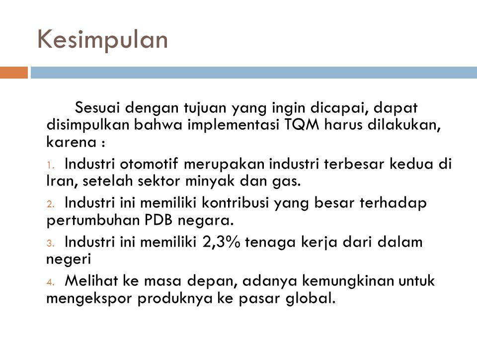Kesimpulan Sesuai dengan tujuan yang ingin dicapai, dapat disimpulkan bahwa implementasi TQM harus dilakukan, karena : 1. Industri otomotif merupakan