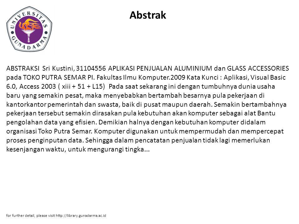 Abstrak ABSTRAKSI Sri Kustini, 31104556 APLIKASI PENJUALAN ALUMINIUM dan GLASS ACCESSORIES pada TOKO PUTRA SEMAR PI. Fakultas Ilmu Komputer.2009 Kata