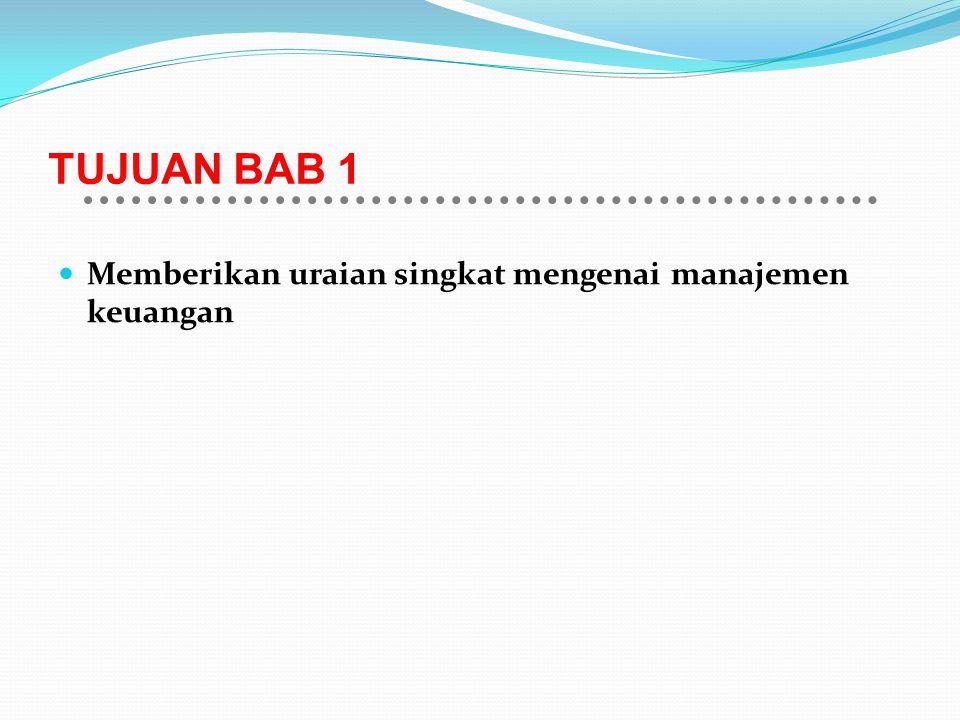 TUJUAN BAB 1 Memberikan uraian singkat mengenai manajemen keuangan