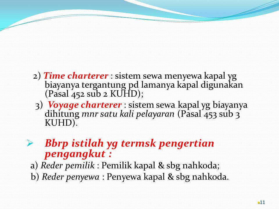 2) Time charterer : sistem sewa menyewa kapal yg biayanya tergantung pd lamanya kapal digunakan (Pasal 452 sub 2 KUHD); 3) Voyage charterer : sistem sewa kapal yg biayanya dihitung mnr satu kali pelayaran (Pasal 453 sub 3 KUHD).