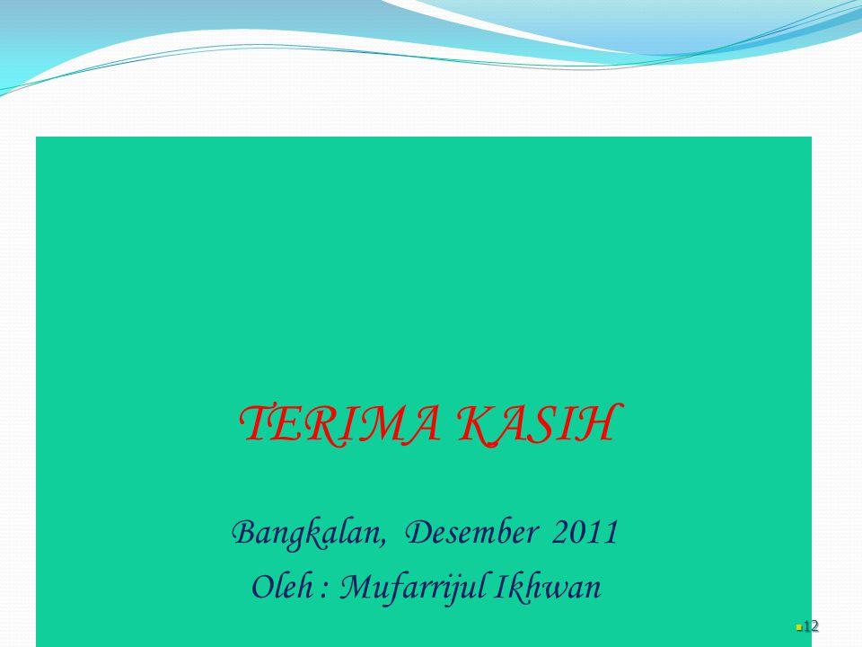 TERIMA KASIH Bangkalan, Desember 2011 Oleh : Mufarrijul Ikhwan 12