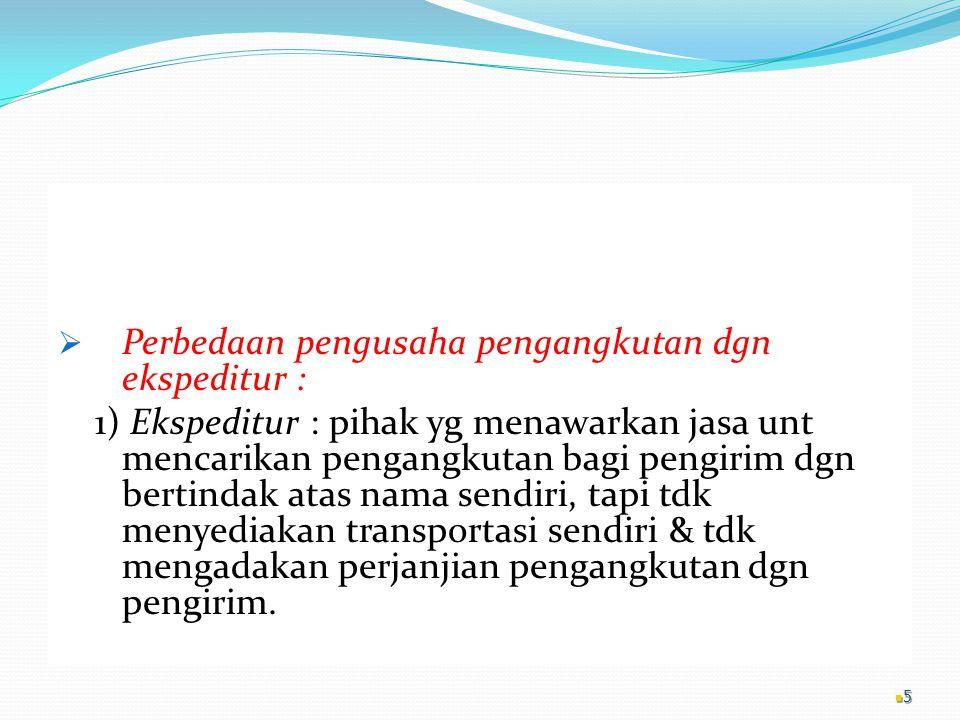 2) Pengusaha pengangkutan : pihak yg melakukan perjanjian pengangkutan dgn pengirim disertai adanya biaya pengangkutan, & bertindak sbg pengirim barang.
