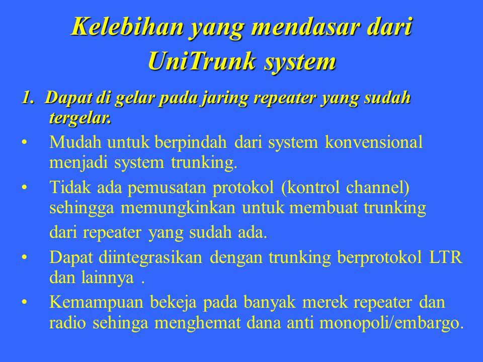 Kelebihan yang mendasar dari UniTrunk system 1. Dapat di gelar pada jaring repeater yang sudah tergelar. Mudah untuk berpindah dari system konvensiona