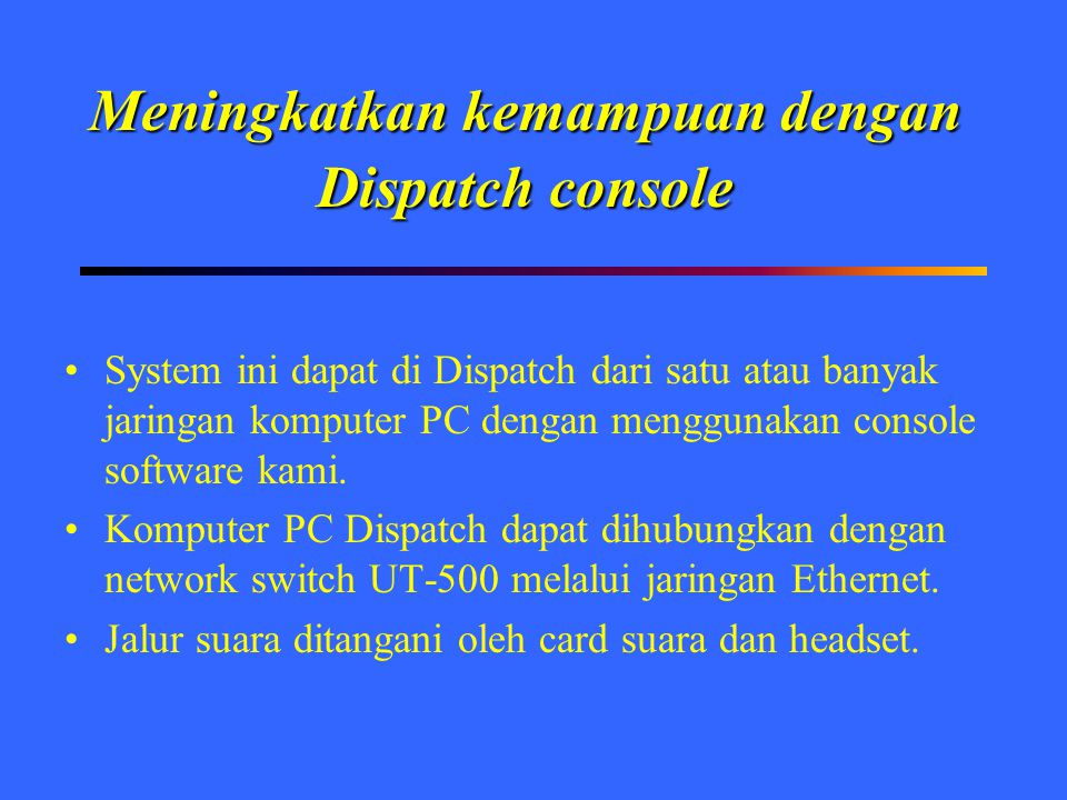 Meningkatkan kemampuan dengan Dispatch console System ini dapat di Dispatch dari satu atau banyak jaringan komputer PC dengan menggunakan console soft