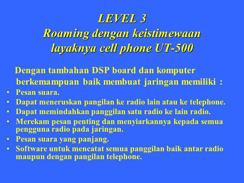 LEVEL 3 Roaming dengan keistimewaan layaknya cell phone UT-500 Dengan tambahan DSP board dan komputer berkemampuan baik membuat jaringan memiliki : Pe