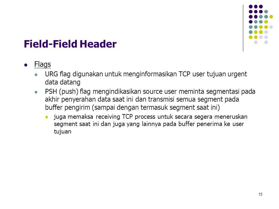 15 Field-Field Header Flags URG flag digunakan untuk menginformasikan TCP user tujuan urgent data datang PSH (push) flag mengindikasikan source user m