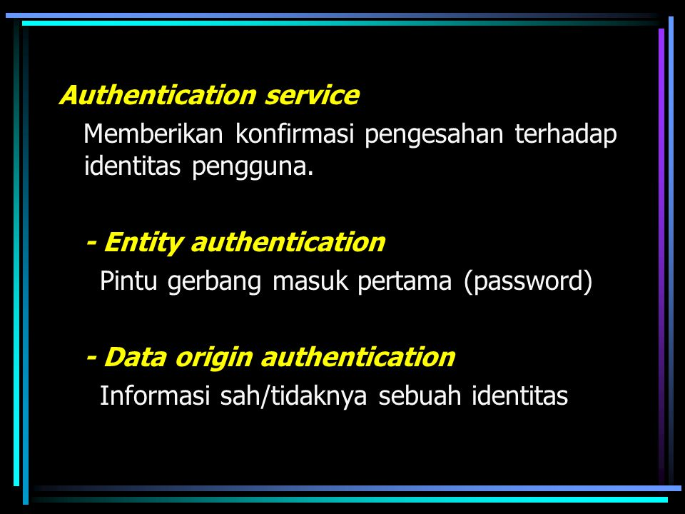 Authentication service Memberikan konfirmasi pengesahan terhadap identitas pengguna. - Entity authentication Pintu gerbang masuk pertama (password) -
