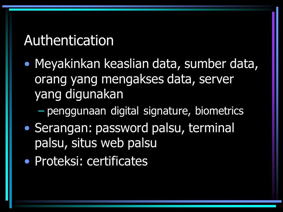 Authentication Meyakinkan keaslian data, sumber data, orang yang mengakses data, server yang digunakan –penggunaan digital signature, biometrics Serangan: password palsu, terminal palsu, situs web palsu Proteksi: certificates