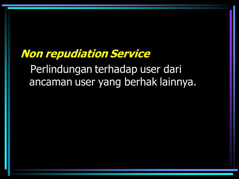 Non repudiation Service Perlindungan terhadap user dari ancaman user yang berhak lainnya.
