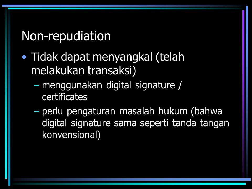 Non-repudiation Tidak dapat menyangkal (telah melakukan transaksi) –menggunakan digital signature / certificates –perlu pengaturan masalah hukum (bahwa digital signature sama seperti tanda tangan konvensional)