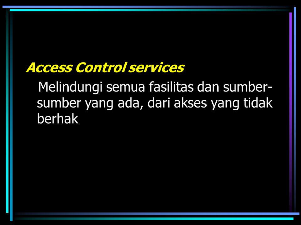 Access Control services Melindungi semua fasilitas dan sumber- sumber yang ada, dari akses yang tidak berhak