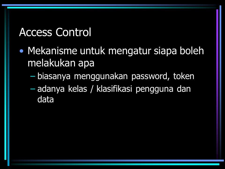 Access Control Mekanisme untuk mengatur siapa boleh melakukan apa –biasanya menggunakan password, token –adanya kelas / klasifikasi pengguna dan data