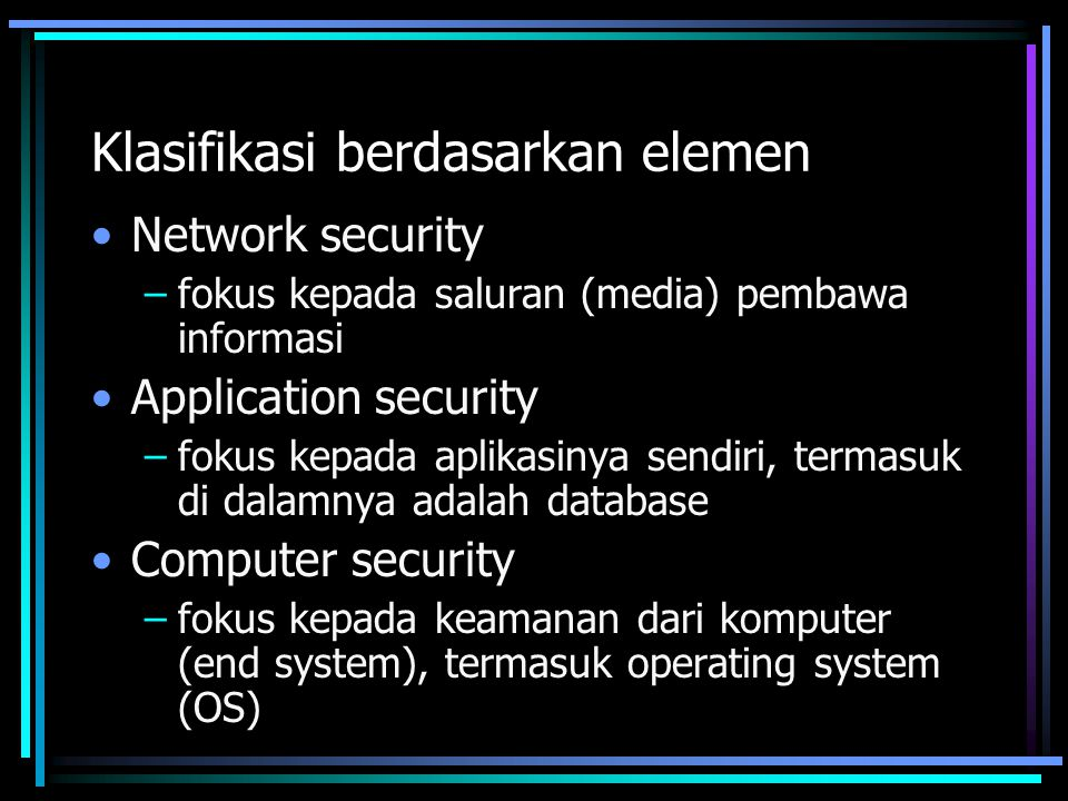 Klasifikasi berdasarkan elemen Network security –fokus kepada saluran (media) pembawa informasi Application security –fokus kepada aplikasinya sendiri