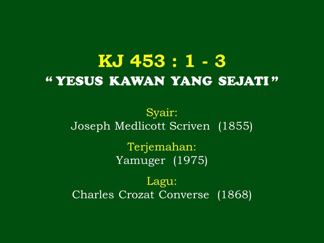 "KJ 453 : 1 - 3 "" YESUS KAWAN YANG SEJATI "" Syair: Joseph Medlicott Scriven (1855) Terjemahan: Yamuger (1975) Lagu: Charles Crozat Converse (1868)"