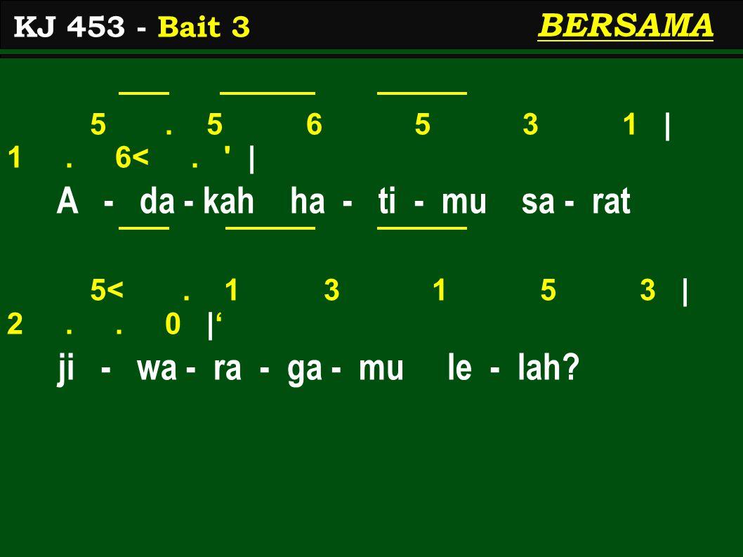 5. 5 6 5 3 1 | 1. 6<. ' | A - da - kah ha - ti - mu sa - rat 5<. 1 3 1 5 3 | 2.. 0 |' ji - wa - ra - ga - mu le - lah? KJ 453 - Bait 3 BERSAMA