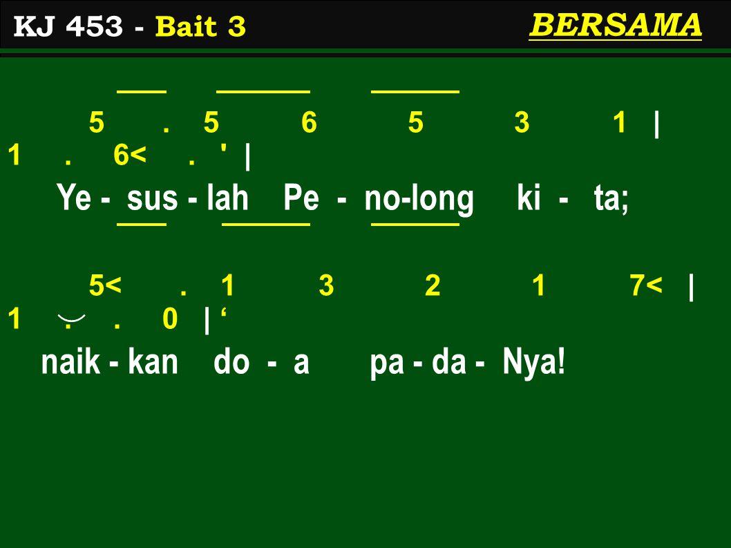 5. 5 6 5 3 1 | 1. 6<. ' | Ye - sus - lah Pe - no-long ki - ta; 5<. 1 3 2 1 7< | 1.. 0 | ' naik - kan do - a pa - da - Nya! KJ 453 - Bait 3 BERSAMA