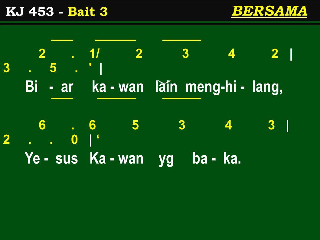 2. 1/ 2 3 4 2 | 3. 5. ' | Bi - ar ka - wan lain meng-hi - lang, 6. 6 5 3 4 3 | 2.. 0 | ' Ye - sus Ka - wan yg ba - ka. KJ 453 - Bait 3 BERSAMA