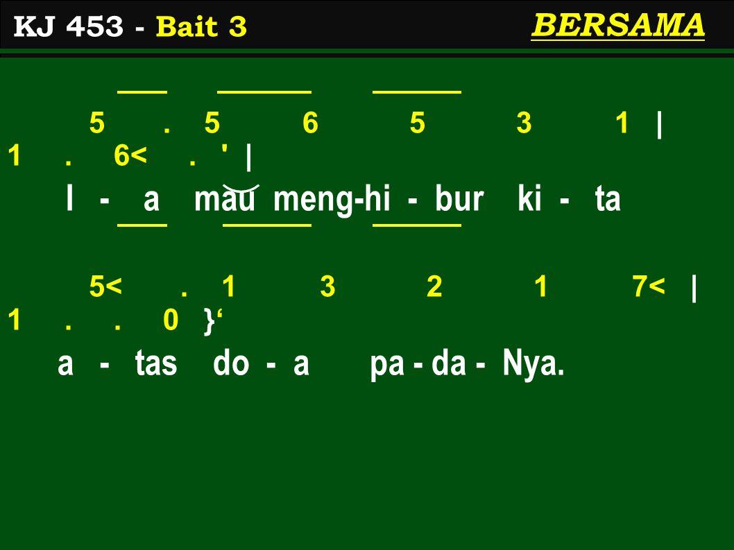 5. 5 6 5 3 1 | 1. 6<. ' | I - a mau meng-hi - bur ki - ta 5<. 1 3 2 1 7< | 1.. 0 }' a - tas do - a pa - da - Nya. KJ 453 - Bait 3 BERSAMA