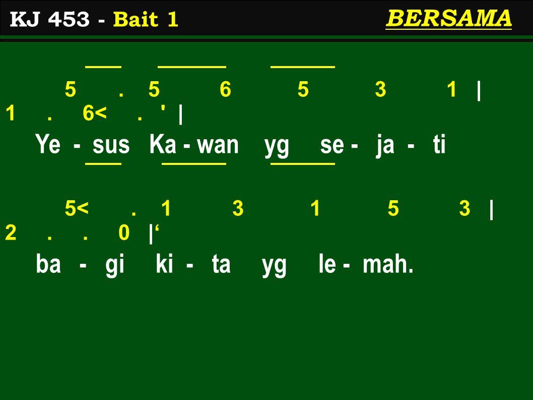 5. 5 6 5 3 1 | 1. 6<. ' | Ye - sus Ka - wan yg se - ja - ti 5<. 1 3 1 5 3 | 2.. 0 |' ba - gi ki - ta yg le - mah. KJ 453 - Bait 1 BERSAMA