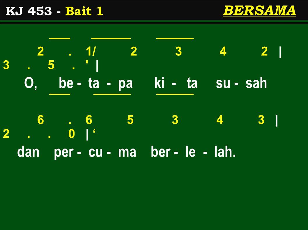 2. 1/ 2 3 4 2 | 3. 5. ' | O, be - ta - pa ki - ta su - sah 6. 6 5 3 4 3 | 2.. 0 | ' dan per - cu - ma ber - le - lah. KJ 453 - Bait 1 BERSAMA