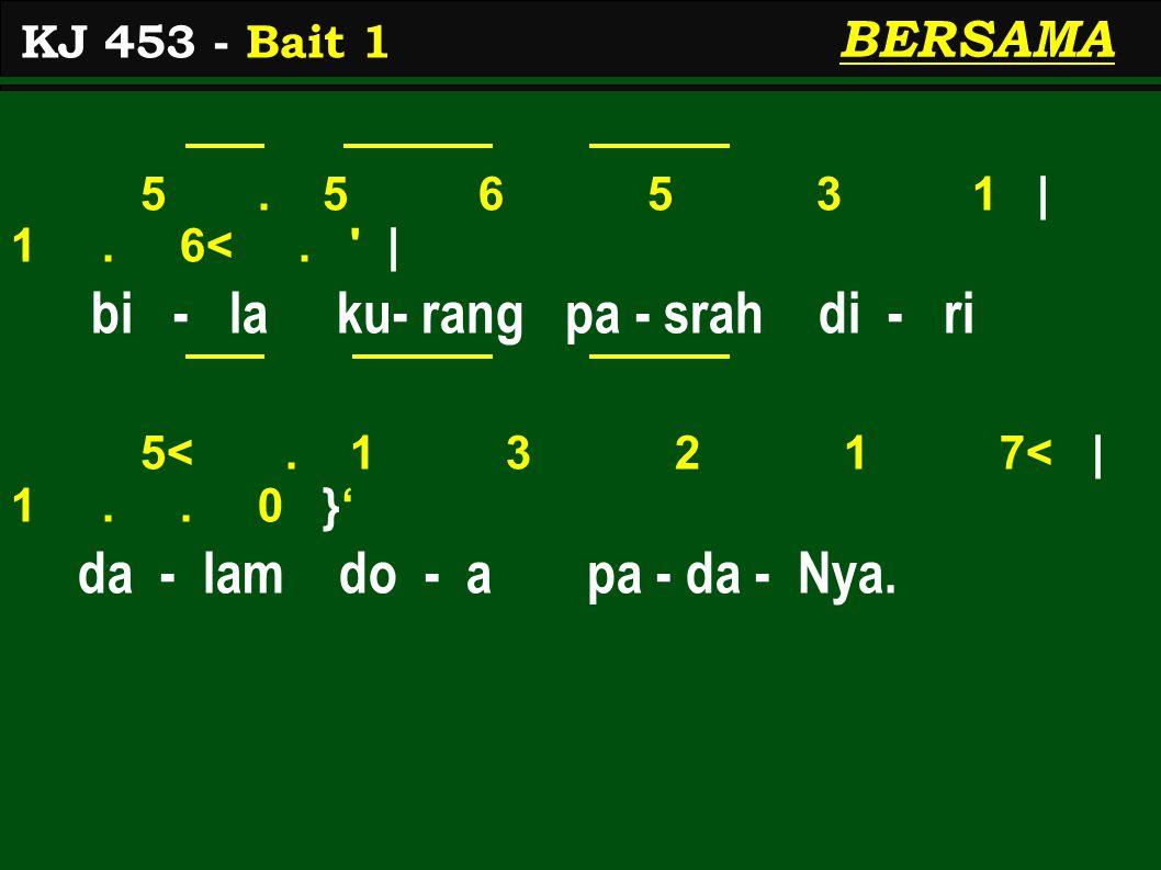 5. 5 6 5 3 1 | 1. 6<. ' | bi - la ku- rang pa - srah di - ri 5<. 1 3 2 1 7< | 1.. 0 }' da - lam do - a pa - da - Nya. KJ 453 - Bait 1 BERSAMA