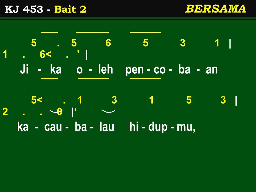 5. 5 6 5 3 1 | 1. 6<. ' | Ji - ka o - leh pen - co - ba - an 5<. 1 3 1 5 3 | 2.. 0 |' ka - cau - ba - lau hi - dup - mu, KJ 453 - Bait 2 BERSAMA