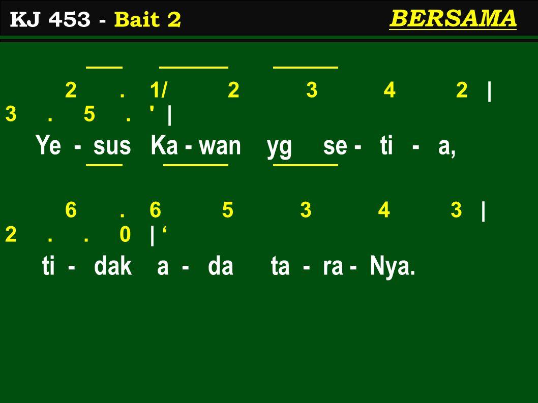 2. 1/ 2 3 4 2 | 3. 5. ' | Ye - sus Ka - wan yg se - ti - a, 6. 6 5 3 4 3 | 2.. 0 | ' ti - dak a - da ta - ra - Nya. KJ 453 - Bait 2 BERSAMA