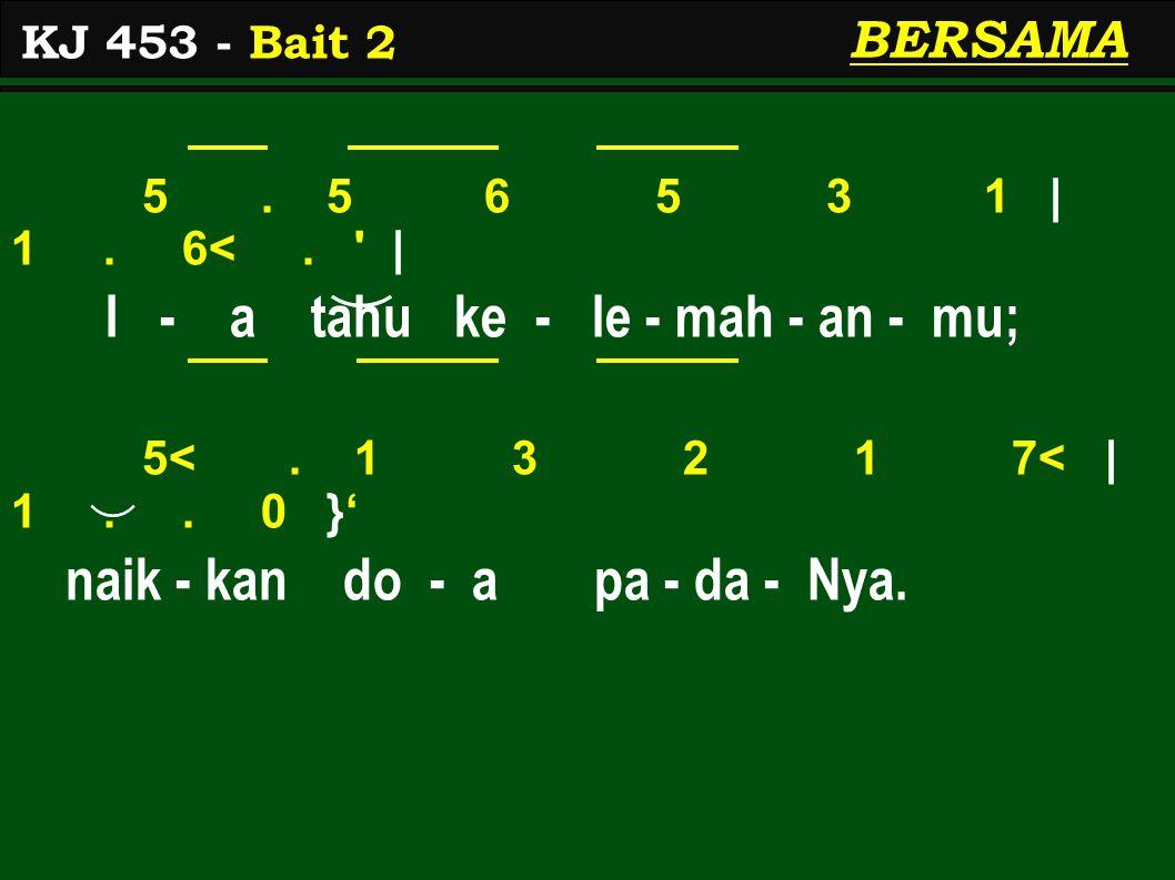 5. 5 6 5 3 1 | 1. 6<. ' | I - a tahu ke - le - mah - an - mu; 5<. 1 3 2 1 7< | 1.. 0 }' naik - kan do - a pa - da - Nya. KJ 453 - Bait 2 BERSAMA