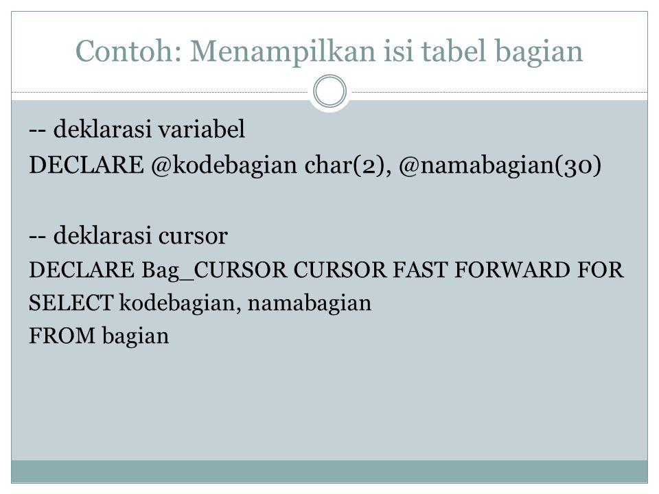 Contoh: Menampilkan isi tabel bagian -- deklarasi variabel DECLARE @kodebagian char(2), @namabagian(30) -- deklarasi cursor DECLARE Bag_CURSOR CURSOR FAST FORWARD FOR SELECT kodebagian, namabagian FROM bagian